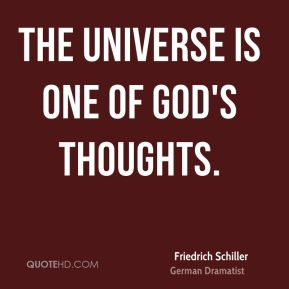 Friedrich Schiller - The universe is one of God's thoughts.