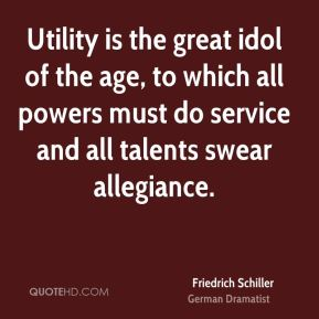 Friedrich Schiller - Utility is the great idol of the age, to which all powers must do service and all talents swear allegiance.