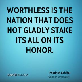 Worthless is the nation that does not gladly stake its all on its honor.