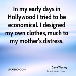 Gene Tierney - In my early days in Hollywood I tried to be economical. I designed my own clothes, much to my mother's distress.