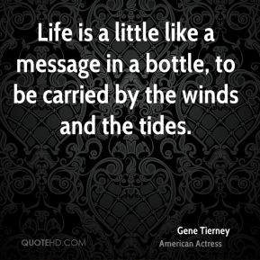 Gene Tierney - Life is a little like a message in a bottle, to be carried by the winds and the tides.