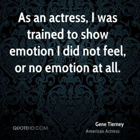 Gene Tierney - As an actress, I was trained to show emotion I did not feel, or no emotion at all.