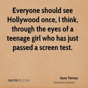 Gene Tierney - Everyone should see Hollywood once, I think, through the eyes of a teenage girl who has just passed a screen test.