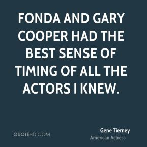 Gene Tierney - Fonda and Gary Cooper had the best sense of timing of all the actors I knew.