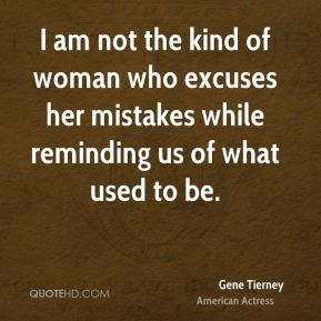Gene Tierney - I am not the kind of woman who excuses her mistakes while reminding us of what used to be.