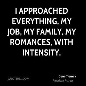 Gene Tierney - I approached everything, my job, my family, my romances, with intensity.
