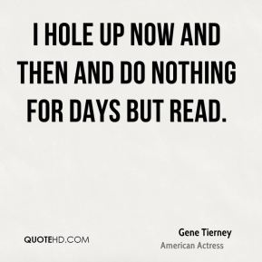 Gene Tierney - I hole up now and then and do nothing for days but read.