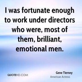 Gene Tierney - I was fortunate enough to work under directors who were, most of them, brilliant, emotional men.