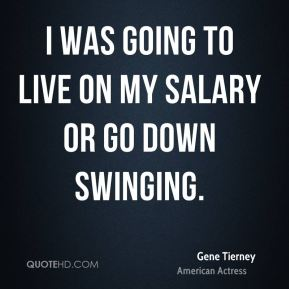 Gene Tierney - I was going to live on my salary or go down swinging.