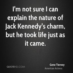 Gene Tierney - I'm not sure I can explain the nature of Jack Kennedy's charm, but he took life just as it came.