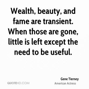Gene Tierney - Wealth, beauty, and fame are transient. When those are gone, little is left except the need to be useful.