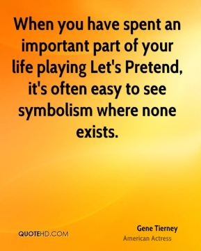 When you have spent an important part of your life playing Let's Pretend, it's often easy to see symbolism where none exists.