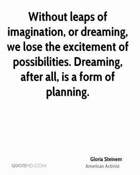 Without leaps of imagination, or dreaming, we lose the excitement of possibilities. Dreaming, after all, is a form of planning.