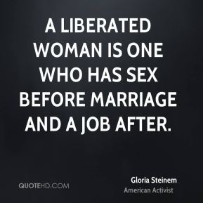 Gloria Steinem - A liberated woman is one who has sex before marriage and a job after.