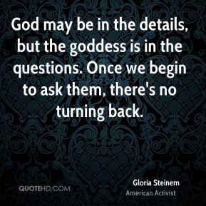 Gloria Steinem - God may be in the details, but the goddess is in the questions. Once we begin to ask them, there's no turning back.