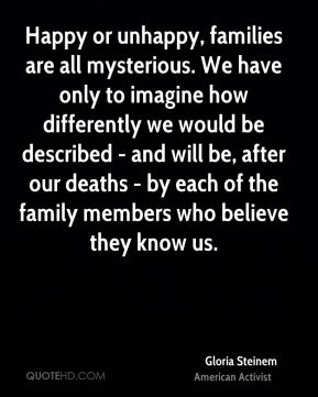 Gloria Steinem - Happy or unhappy, families are all mysterious. We have only to imagine how differently we would be described - and will be, after our deaths - by each of the family members who believe they know us.