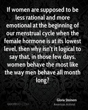 If women are supposed to be less rational and more emotional at the beginning of our menstrual cycle when the female hormone is at its lowest level, then why isn't it logical to say that, in those few days, women behave the most like the way men behave all month long?