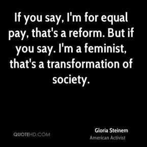 Gloria Steinem - If you say, I'm for equal pay, that's a reform. But if you say. I'm a feminist, that's a transformation of society.