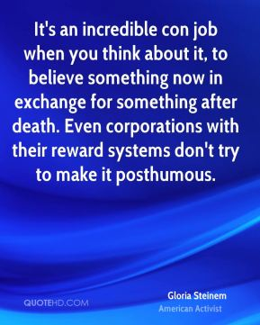 Gloria Steinem - It's an incredible con job when you think about it, to believe something now in exchange for something after death. Even corporations with their reward systems don't try to make it posthumous.