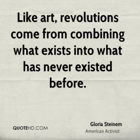 Gloria Steinem - Like art, revolutions come from combining what exists into what has never existed before.