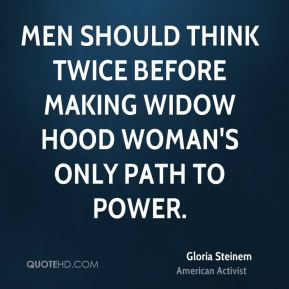 Gloria Steinem - Men should think twice before making widow hood woman's only path to power.