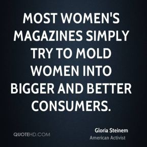 Gloria Steinem - Most women's magazines simply try to mold women into bigger and better consumers.