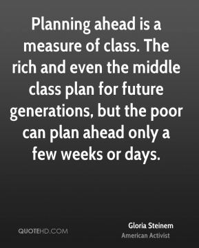 Gloria Steinem - Planning ahead is a measure of class. The rich and even the middle class plan for future generations, but the poor can plan ahead only a few weeks or days.