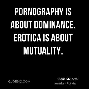 Gloria Steinem - Pornography is about dominance. Erotica is about mutuality.