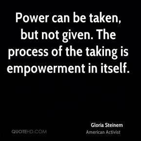 Gloria Steinem - Power can be taken, but not given. The process of the taking is empowerment in itself.