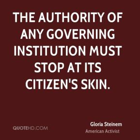 Gloria Steinem - The authority of any governing institution must stop at its citizen's skin.