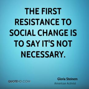 Gloria Steinem - The first resistance to social change is to say it's not necessary.