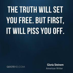 The truth will set you free. But first, it will piss you off.