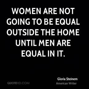 Women are not going to be equal outside the home until men are equal in it.