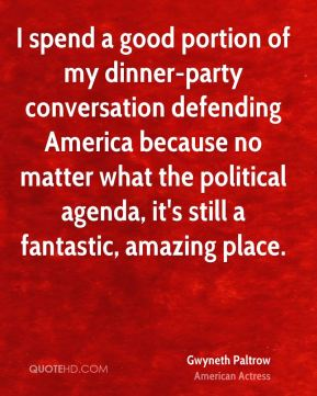 I spend a good portion of my dinner-party conversation defending America because no matter what the political agenda, it's still a fantastic, amazing place.