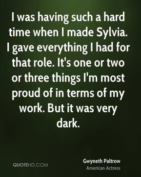 I was having such a hard time when I made Sylvia. I gave everything I had for that role. It's one or two or three things I'm most proud of in terms of my work. But it was very dark.