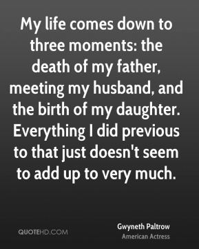 Gwyneth Paltrow - My life comes down to three moments: the death of my father, meeting my husband, and the birth of my daughter. Everything I did previous to that just doesn't seem to add up to very much.