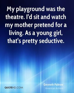 My playground was the theatre. I'd sit and watch my mother pretend for a living. As a young girl, that's pretty seductive.