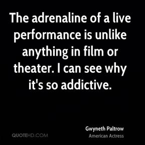 Gwyneth Paltrow - The adrenaline of a live performance is unlike anything in film or theater. I can see why it's so addictive.