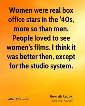 Gwyneth Paltrow - Women were real box office stars in the '40s, more so than men. People loved to see women's films. I think it was better then, except for the studio system.