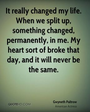 It really changed my life. When we split up, something changed, permanently, in me. My heart sort of broke that day, and it will never be the same.