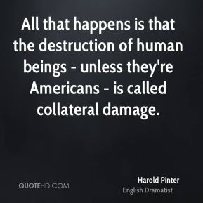 All that happens is that the destruction of human beings - unless they're Americans - is called collateral damage.
