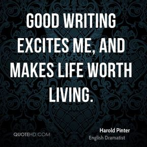Harold Pinter - Good writing excites me, and makes life worth living.