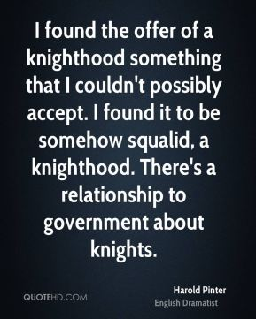 Harold Pinter - I found the offer of a knighthood something that I couldn't possibly accept. I found it to be somehow squalid, a knighthood. There's a relationship to government about knights.
