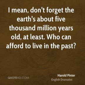 I mean, don't forget the earth's about five thousand million years old, at least. Who can afford to live in the past?