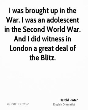 Harold Pinter - I was brought up in the War. I was an adolescent in the Second World War. And I did witness in London a great deal of the Blitz.