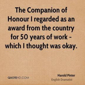 Harold Pinter - The Companion of Honour I regarded as an award from the country for 50 years of work - which I thought was okay.