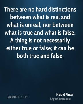 Harold Pinter - There are no hard distinctions between what is real and what is unreal, nor between what is true and what is false. A thing is not necessarily either true or false; it can be both true and false.