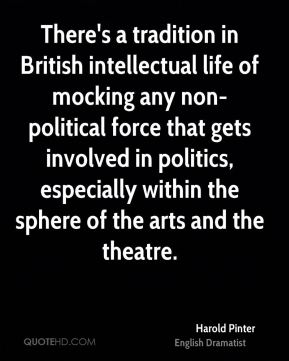 Harold Pinter - There's a tradition in British intellectual life of mocking any non-political force that gets involved in politics, especially within the sphere of the arts and the theatre.