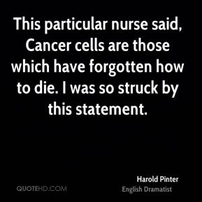 Harold Pinter - This particular nurse said, Cancer cells are those which have forgotten how to die. I was so struck by this statement.