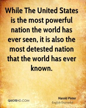 Harold Pinter - While The United States is the most powerful nation the world has ever seen, it is also the most detested nation that the world has ever known.